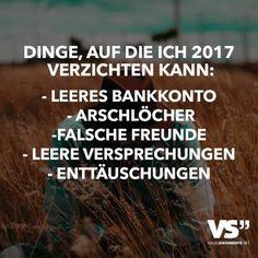 Dinge, auf die ich 2017 verzichten kann: – Leeres Bankkonto -Arschlöcher – Falsche Freunde – Leere Versprechungen – Enttäuschungen