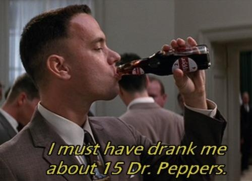 """""""I must have drank me about 15 Dr. Peppers"""" <3 Forrest Gump"""