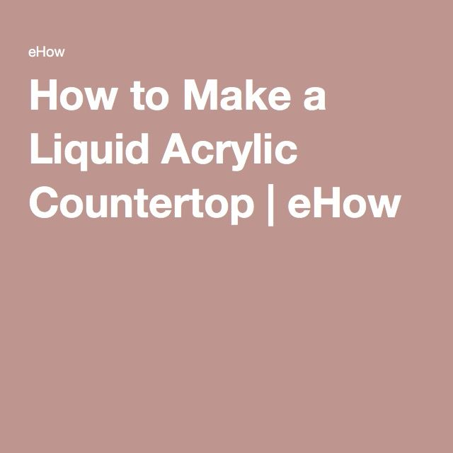 How to Make a Liquid Acrylic Countertop | eHow