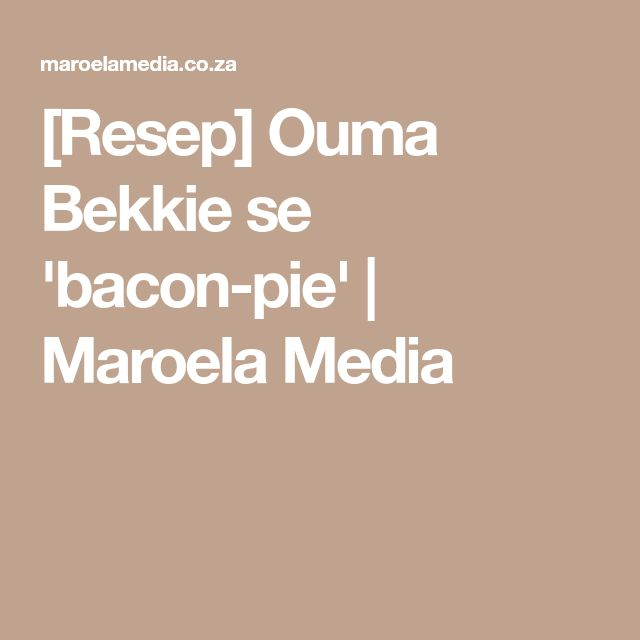 [Resep] Ouma Bekkie se 'bacon-pie' | Maroela Media