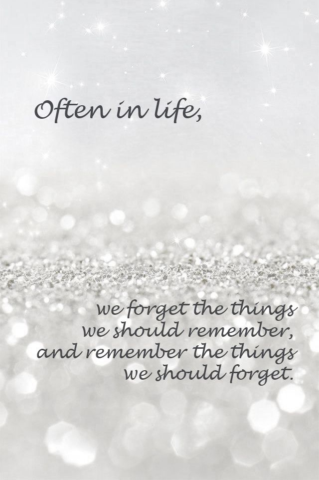 Often in life, we forget the things we should remember, and remember the things we should forget.