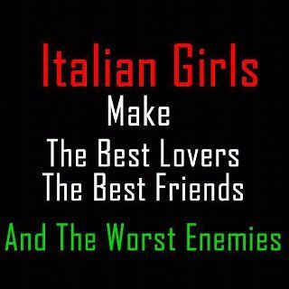 Italian girls .... I am not Italian but this is does speak about my girls who are part Italian.
