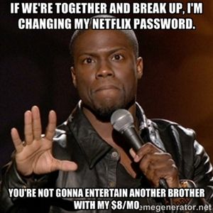 If we're together and break up, I'm changing my Netflix password. You're not gonna entertain another brother with my $8/mo | Kevin Hart