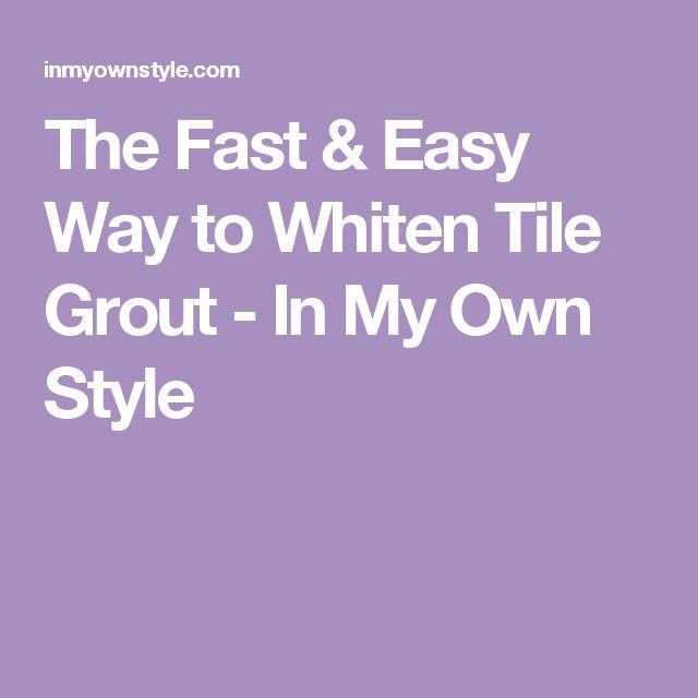 The Fast & Easy Way to Whiten Tile Grout - In My Own Style