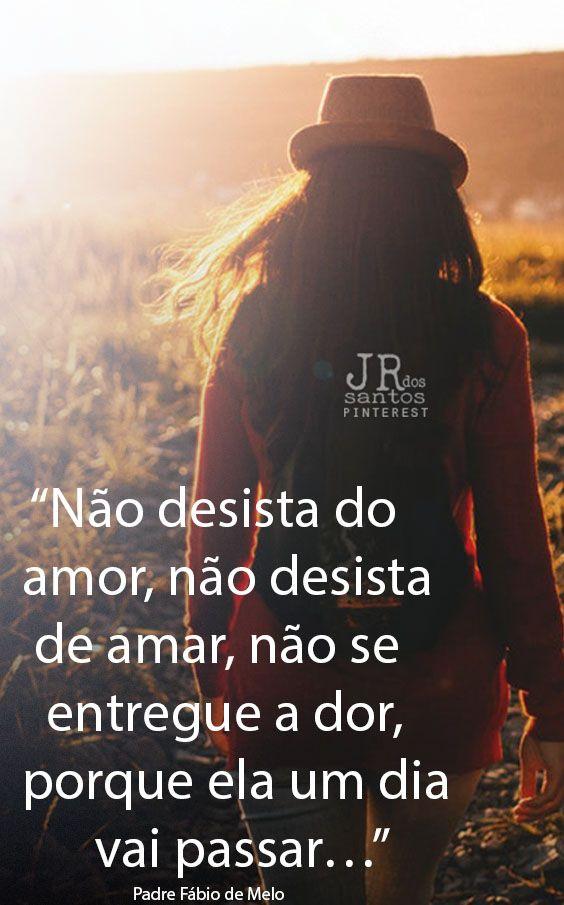 Não desista do amor, não desista de amar, não se entregue a dor, porque ela um dia vai passar… Padre Fábio de Melo