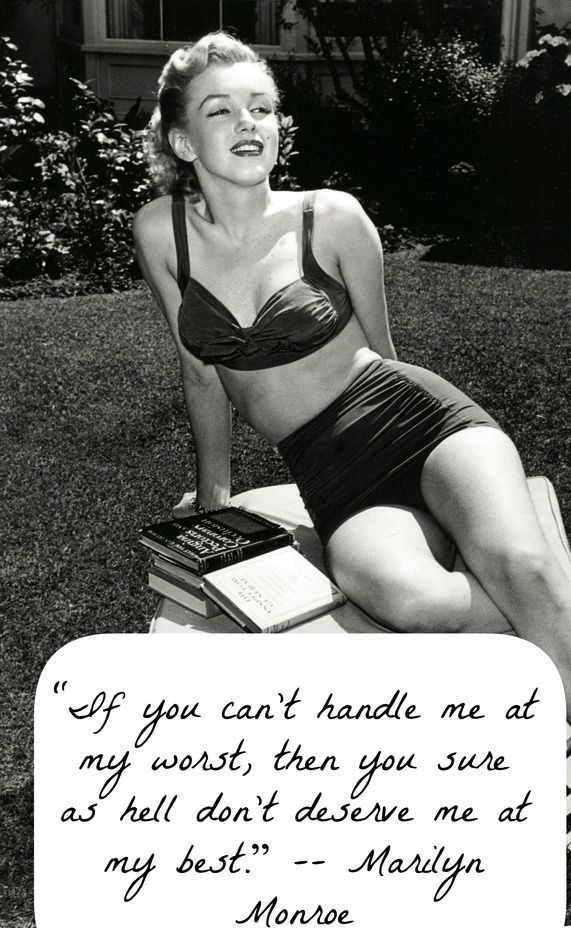 Possibly fictitious Monroe quote, not sure if I like the word handle. I just like the point. We all have bad days, if you can deal with my bad moods you should be the one to be with me at my best.