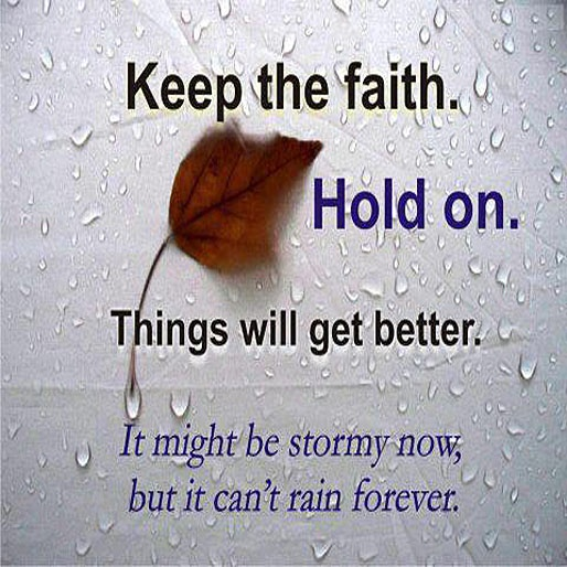 Keep the faith. Hold on. Things will get better. It might be stormy now, but it can't rain forever.