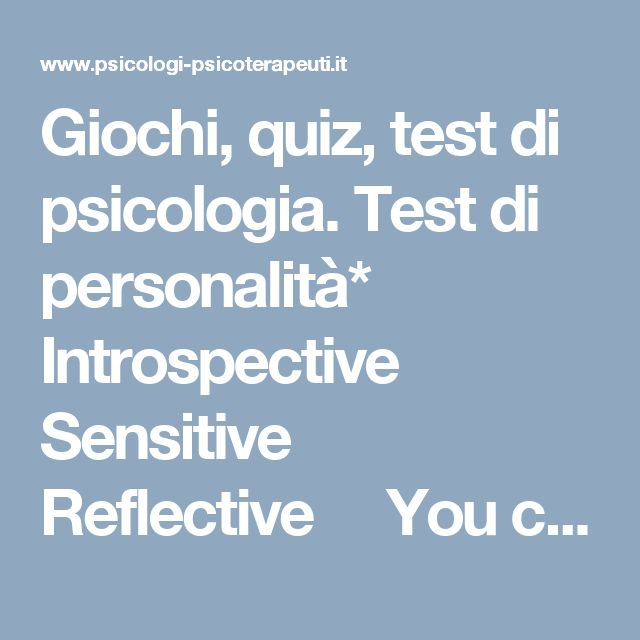 Giochi, quiz, test di psicologia. Test di personalità*          Introspective     Sensitive   Reflective     You come to grips more frequently and thoroughly with yourself and your environment than do most people. You detest superficiality; you'd rather be alone than have to suffer through small talk. But your relationships with your friends are very strong, which gives you the inner tranquility and harmony that you require. You do not mind being alone for extended periods of time; you r...
