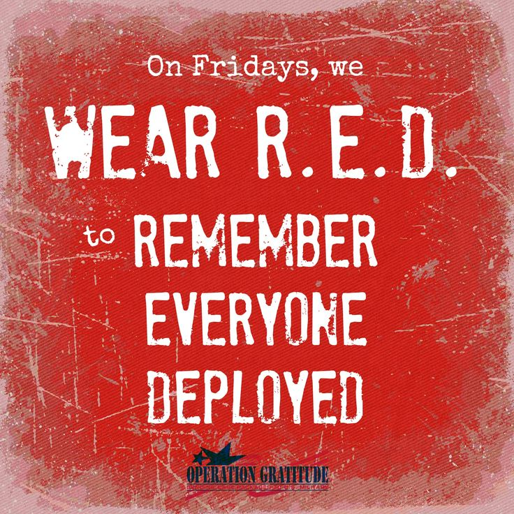 Support our Troops and Honor Veterans EVERY day, but on Fridays wear R.E.D. to R.emember E,veryone D.eployed!