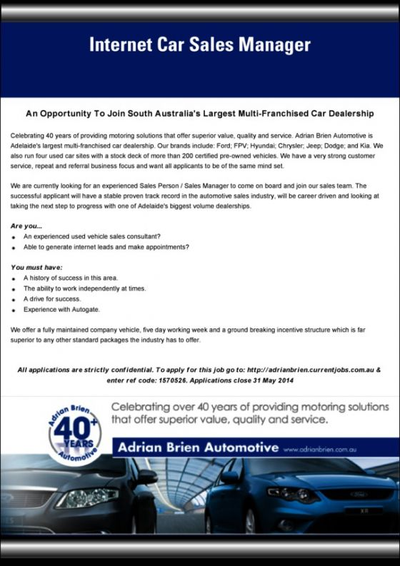 Job Advert: Internet Car Sales Manager  We are currently looking for an experienced Sales Person / Sales Manager to come on board and join our sales team. The successful applicant will have a stable proven track record in the automotive sales industry, will be career driven and looking at taking the next step to progress with one of Adelaide's biggest volume dealerships.  http://adrianbrien.currentjobs.com.au/page/full/no/1570526