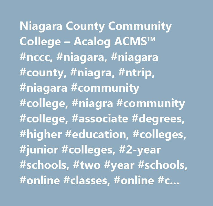 Niagara County Community College – Acalog ACMS™ #nccc, #niagara, #niagara #county, #niagra, #ntrip, #niagara #community #college, #niagra #community #college, #associate #degrees, #higher #education, #colleges, #junior #colleges, #2-year #schools, #two #year #schools, #online #classes, #online #courses, #distance #learning, #certificate #programs…