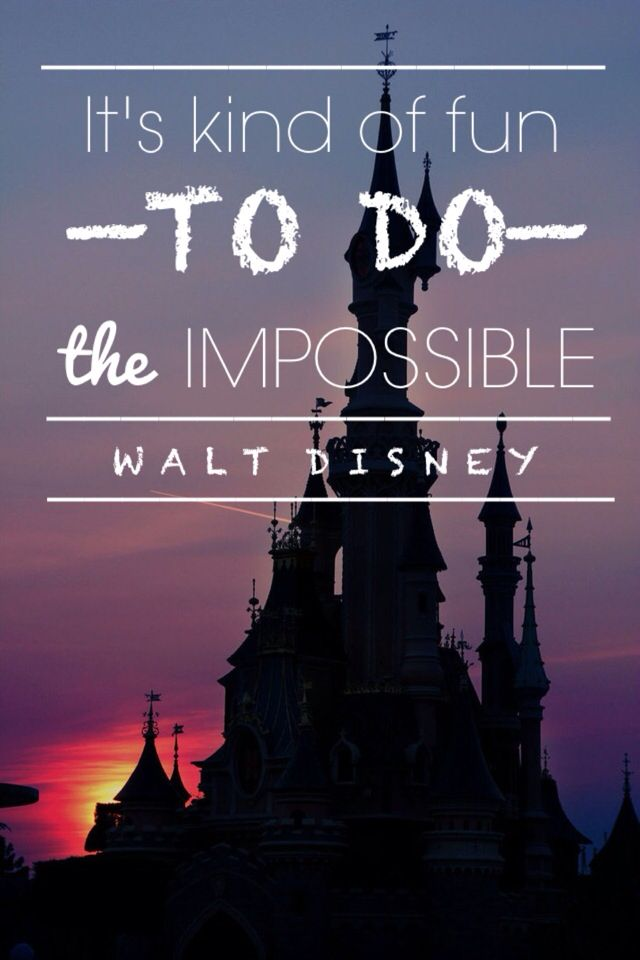 It's kind of fun to do the impossible -Walt Disney