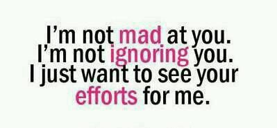 I'm not mad at you. I'm not ignoring you. I just want to see your efforts for me.