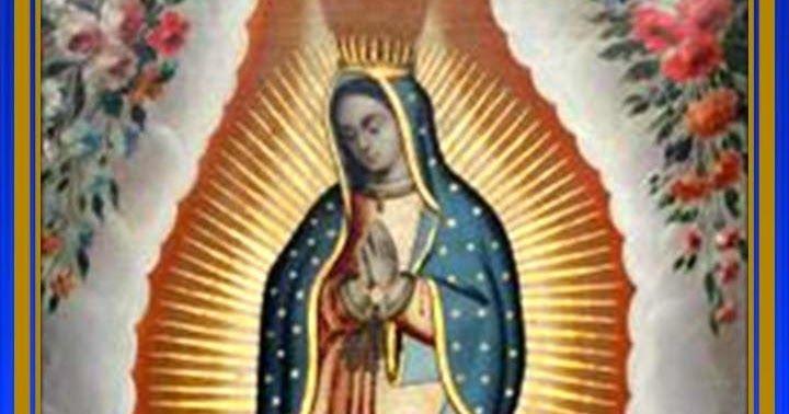 Virgen de Guadalupe,Santísima Señora, la mas tierna, la mas compasiva de las Madres, dulce esperanza del afligido, clemente y b...