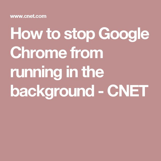 How to stop Google Chrome from running in the background - CNET