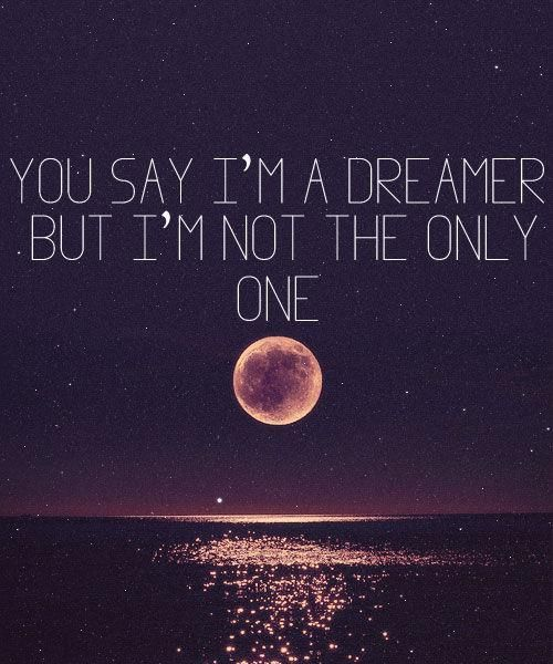 You say I'm a dreamer but I'm not the only one