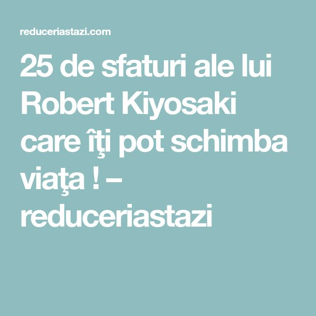 25 de sfaturi ale lui Robert Kiyosaki care îţi pot schimba viaţa ! – reduceriastazi