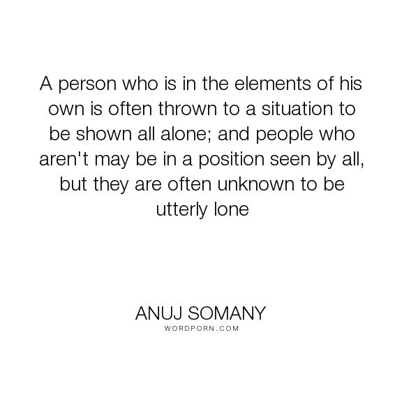 """Anuj Somany - """"A person who is in the elements of his own is often thrown to a situation to be shown..."""". truth, knowledge, inspirational-quotes, true, loneliness, lonely, integrity, motivational, wisdom-quotes, ignorance, awakening, sincerity, original, originality, cheat, inspiring-authors, cunning, position, crafty, inspiring-quotes, truthful, trustworthiness, intellectuals, facts-of-life, punctuality, reliability, notable-people, leadership-quote, true-motivational-speaker, true-mentor…"""