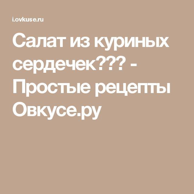 Салат из куриных сердечек♥♥♥ - Простые рецепты Овкусе.ру