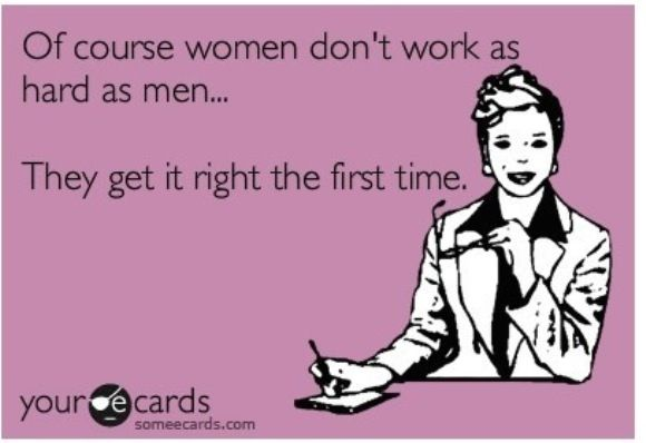 Of course women don't work as hard as men ... They get it right the first time.