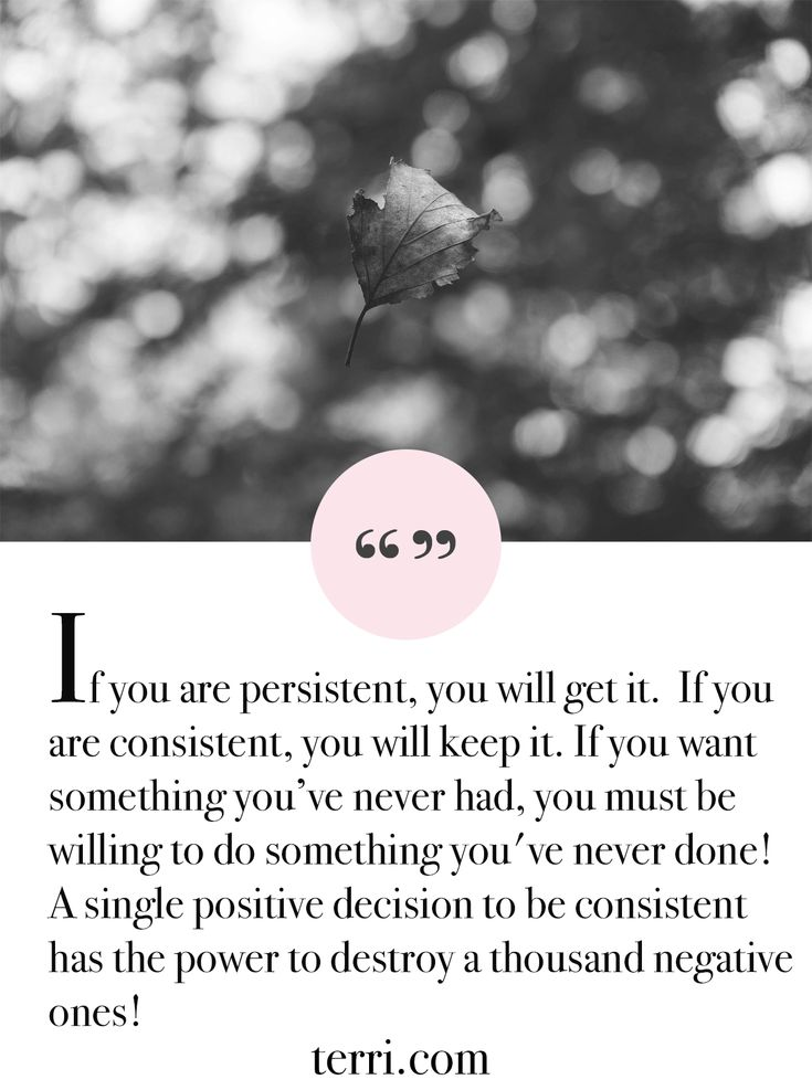 If you are persistent, you will get it.  If you are consistent, you will keep it. If you want something you've never had, you must be willing to do something you've never done! A single positive decision to be consistent has the power to destroy a thousand negative ones! For more weekly podcast, motivational quotes and biblical, faith teachings as well as success tips, follow Terri Savelle Foy on Pinterest, Instagram, Facebook, Youtube or Twitter!