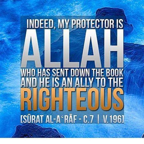 إِنَّ وَلِيِّىَ اللَّهُ الَّذِى نَزَّلَ الْكِتَـبَ وَهُوَ يَتَوَلَّى الصَّـلِحِينَ  Verily, my protector is Allah Who has revealed the Book (the Qur'an), and He protects the righteous.) Quran 7:196