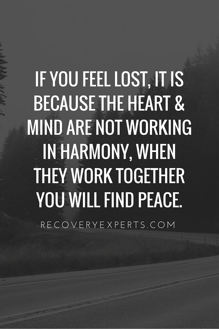 Motivational Quotes: If you feel lost, it is because the heart & mind are not working in harmony, when they work together you will find peace.  Follow: https://www.pinterest.com/recoveryexpert