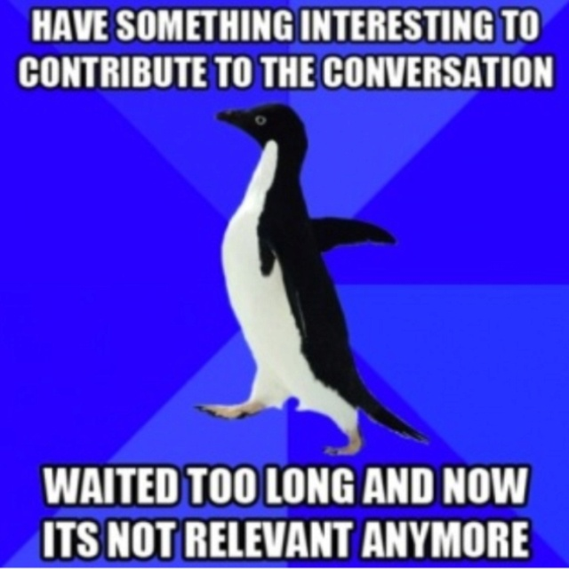Socially Awkward Penguin, me again...don't get a chance to say anything and if i do it goes unheard..