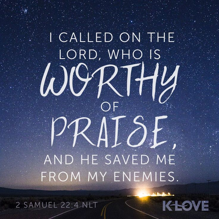 K-LOVE's Encouraging Word. I called on the Lord, who is worthy of praise, and he saved me from my enemies. 2 Samuel 22:4 NLT