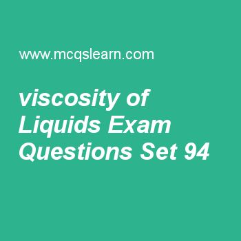 Practice test on viscosity of liquids, applied physics quiz 94 online. Free physics exam's questions and answers to learn viscosity of liquids test with answers. Practice online quiz to test knowledge on viscosity of liquids, electric flux, physics questions and answers, transformers, bernoulli equation worksheets. Free viscosity of liquids test has multiple choice questions set as at 30 °c, water has viscosity of, answer key with choices as 0.801, 2, 1.4 and 6.29 to test study skills...