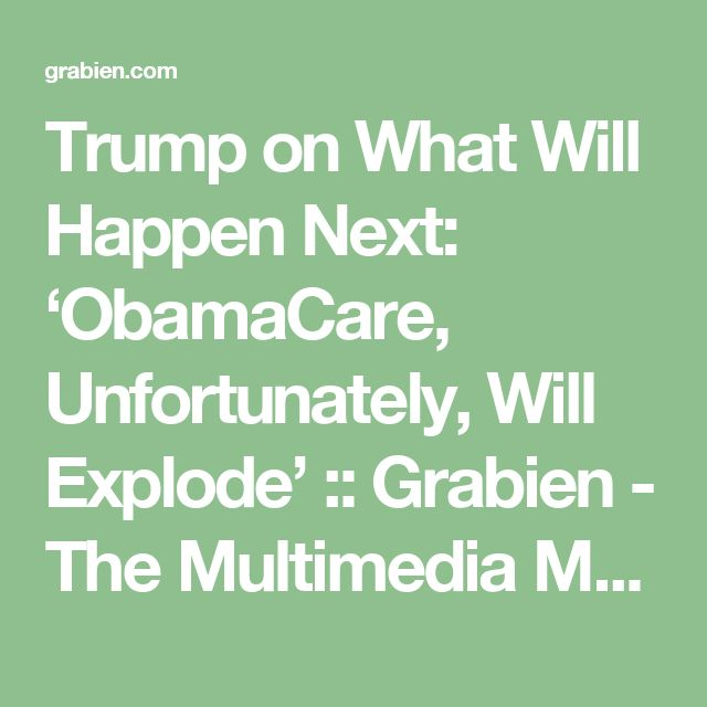 Trump on What Will Happen Next: 'ObamaCare, Unfortunately, Will Explode' :: Grabien - The Multimedia Marketplace