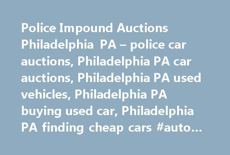 Police Impound Auctions Philadelphia PA – police car auctions, Philadelphia PA car auctions, Philadelphia PA used vehicles, Philadelphia PA buying used car, Philadelphia PA finding cheap cars #auto #style http://england.remmont.com/police-impound-auctions-philadelphia-pa-police-car-auctions-philadelphia-pa-car-auctions-philadelphia-pa-used-vehicles-philadelphia-pa-buying-used-car-philadelphia-pa-finding-cheap-cars-auto-s/  #philadelphia auto auction # Police Impound Auctions Police seized…