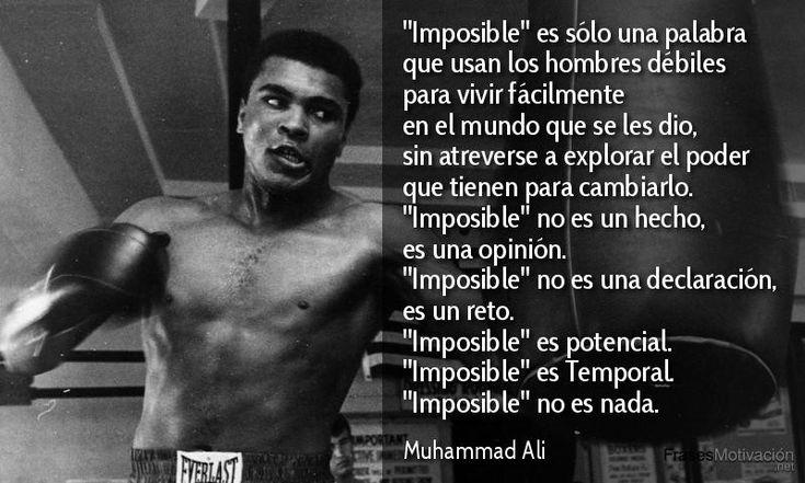 """""""Imposible"""" es sólo una palabra que usan los hombres débiles para vivir fácilmente en el mundo que se les dio, sin atreverse a explorar el poder que tienen para cambiarlo. """"Imposible"""" no es un hecho, es una opinión. """"Imposible"""" no es una declaración, es un reto. """"Imposible"""" es potencial. """"Imposible"""" es Temporal, """"Imposible"""" no es nada. Muhammad Ali"""