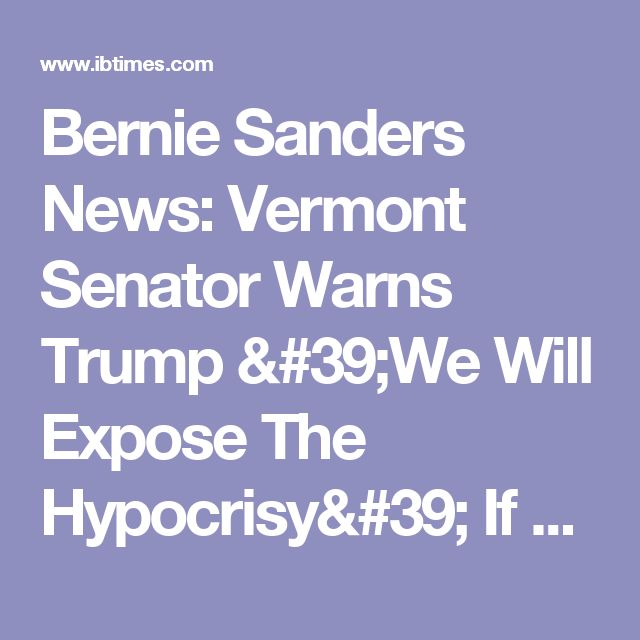 Bernie Sanders News: Vermont Senator Warns Trump 'We Will Expose The Hypocrisy' If Campaign Promises To Benefit The Working Man Are Not Met
