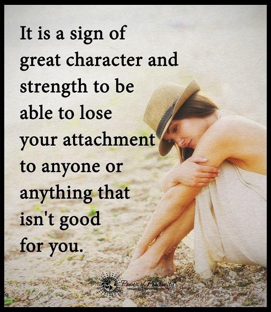 It is a sign of great character and strength to be able to lose your attachment anything or anyone that isn't good for you - Move on Quote