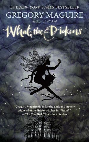 What-the-Dickens: The Story of a Rogue Tooth Fairy. By Gregory Maguire.