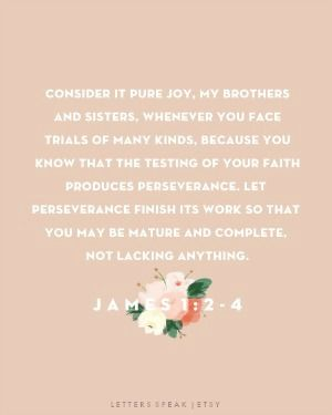 "Consider it pure joy, my brothers and sisters, whenever you face trials of many kinds, because you know that the testing of your faith produces perseverance. Let perseverance finish its work so that you may be mature and complete, not lacking anything."" JAMES 1: 2-4"