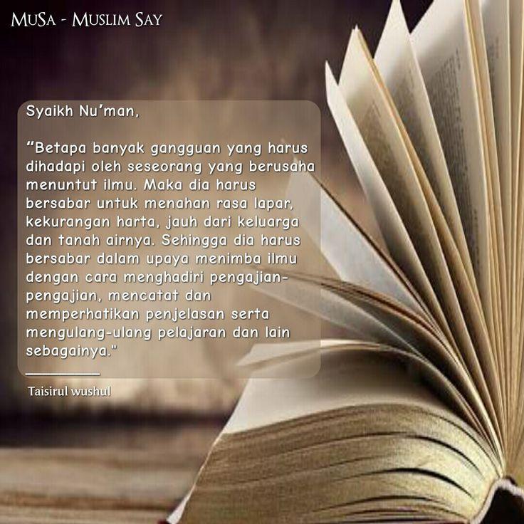 """Syaikh Nu'man,   """"Betapa banyak gangguan yang harus dihadapi oleh seseorang yang berusaha menuntut ilmu. Maka dia harus bersabar untuk menahan rasa lapar, kekurangan harta, jauh dari keluarga dan tanah airnya. Sehingga dia harus bersabar dalam upaya menimba ilmu dengan cara menghadiri pengajian-pengajian, mencatat dan memperhatikan penjelasan serta mengulang-ulang pelajaran dan lain sebagainya. _________ Taisirul wushul"""