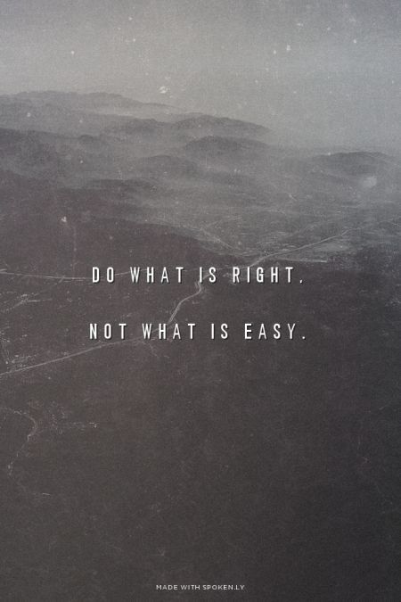 Always do the right thing!  maybe sometimes the right thing isn't the fun choice, or the choice you want. But right is always the better!  when in doubt! Do right! ☺️