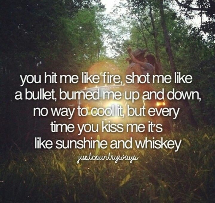 You hit me like fire, shot me like a bullet. Burned me up and down, no way to cool it. Everytime you kiss me it's like sunshine and whiskey - Frankie Ballard
