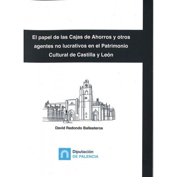 El papel de las cajas de ahorros y otros agentes no lucrativos en el patrimonio cultural de Castilla y León / David Redondo Ballesteros  L/Bc 336.7 RED pap
