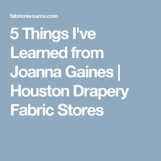5 Things I've Learned from Joanna Gaines | Houston Drapery Fabric Stores