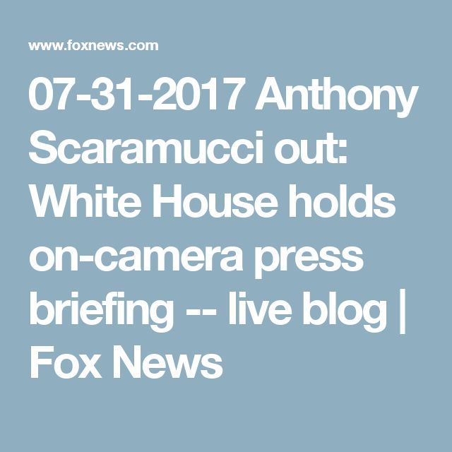07-31-2017  Anthony Scaramucci out: White House holds on-camera press briefing -- live blog | Fox News