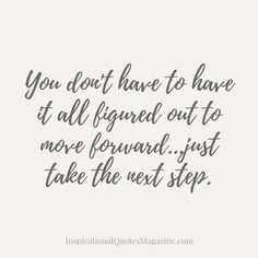 You don't have to have it all figured out to move forward…just take the next step.