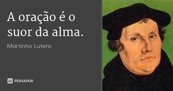 A oração é o suor da alma. — Martinho Lutero