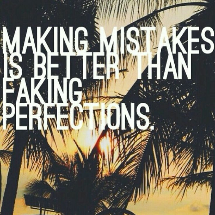 Making mistakes is better than faking perfections.. So ...