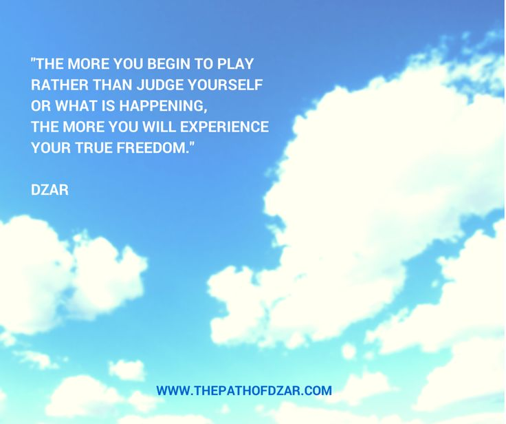 """The more you begin to play rather than judge yourself or what is happening, the more you will experience your true freedom."" DZAR  #freedom #thepathofdzar #joy #wisdom  http://www.thepathofdzar.com"