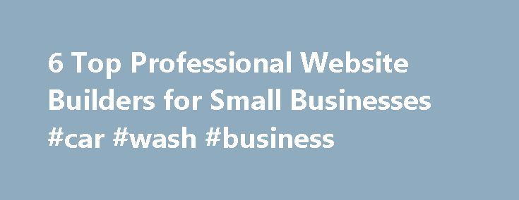 6 Top Professional Website Builders for Small Businesses #car #wash #business http://business.remmont.com/6-top-professional-website-builders-for-small-businesses-car-wash-business/  #business website builder # 6 Top Professional Website Builders for Small Businesses Building your website is a priority, but what if you can t afford to bring in an independent website designer? There are plenty of options you can find from a free builders list to take advantage of today. To give you an insight…