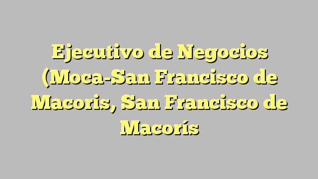 Ejecutivo de Negocios (Moca-San Francisco de Macoris, San Francisco de Macorís