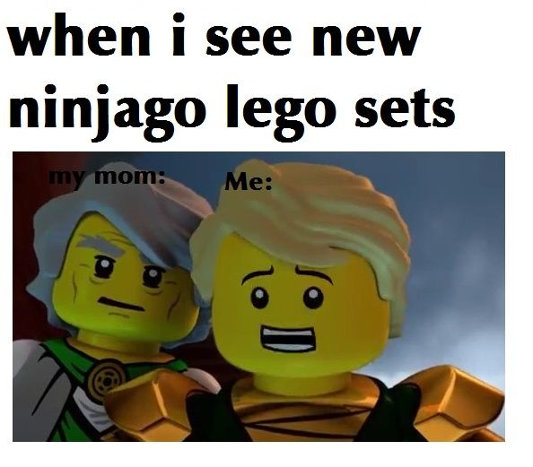 Nah.. This is me when I see new Ninjago sets; *gaaaaasps, snatches the coolest 1 off the shelf and dashes to my parents to bounce up and down in their faces and beg and beg and beg for them to get me a set* XD